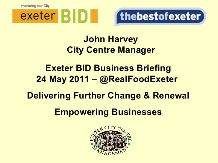 John Harvey City Centre Manager Exeter BID Business Briefing 24 May 2011 – @RealFoodExeter  Delivering Further Change & Re...