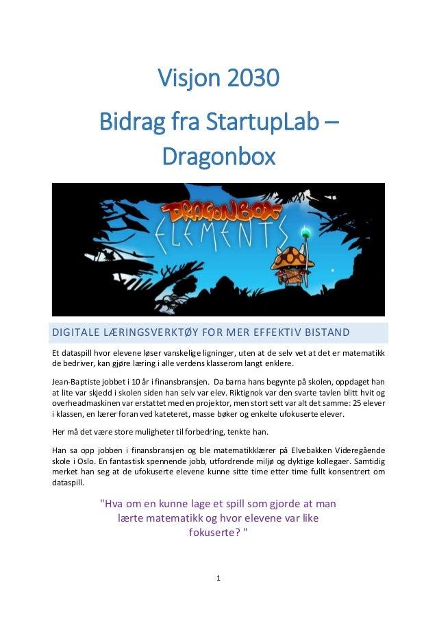 1 Visjon 2030 Bidrag fra StartupLab – Dragonbox DIGITALE LÆRINGSVERKTØY FOR MER EFFEKTIV BISTAND Et dataspill hvor elevene...
