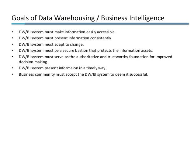 Goals of Data Warehousing / Business Intelligence • DW/BI system must make information easily accessible. • DW/BI system m...
