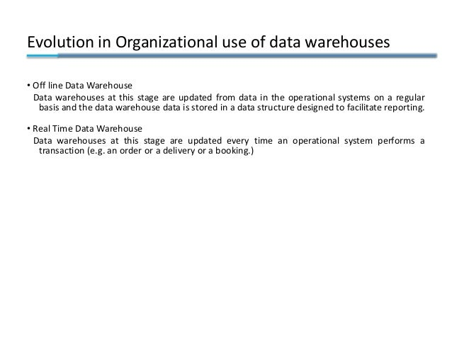 Evolution in Organizational use of data warehouses • Off line Data Warehouse Data warehouses at this stage are updated fro...