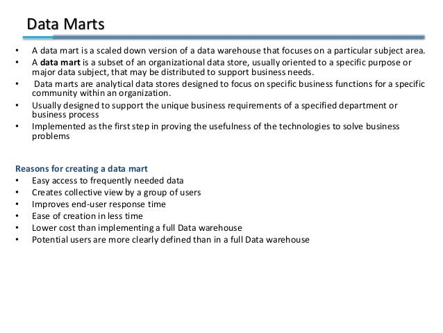 Data Marts • A data mart is a scaled down version of a data warehouse that focuses on a particular subject area. • A data ...