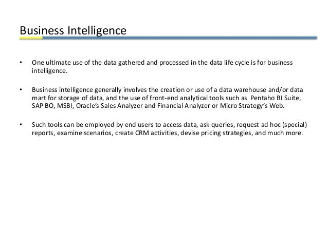 Business Intelligence • One ultimate use of the data gathered and processed in the data life cycle is for business intelli...