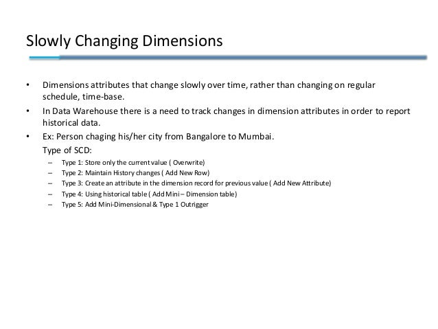 Slowly Changing Dimensions • Dimensions attributes that change slowly over time, rather than changing on regular schedule,...