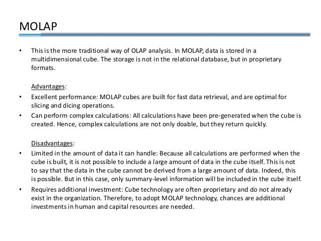 MOLAP • This is the more traditional way of OLAP analysis. In MOLAP, data is stored in a multidimensional cube. The storag...
