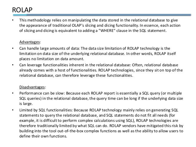ROLAP • This methodology relies on manipulating the data stored in the relational database to give the appearance of tradi...