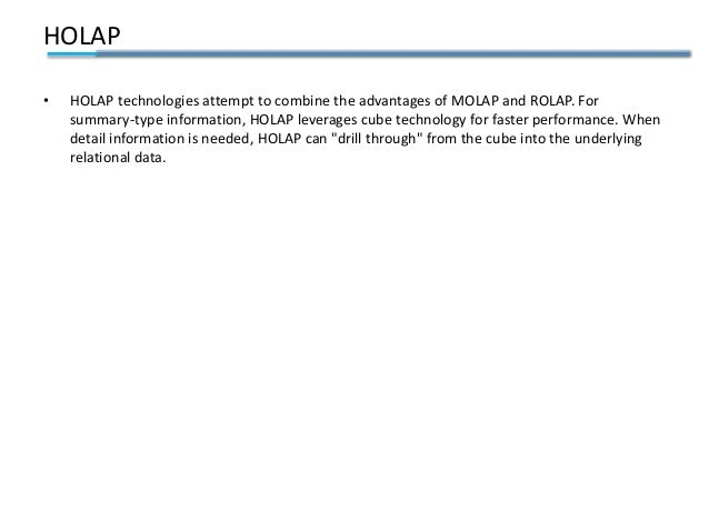 HOLAP • HOLAP technologies attempt to combine the advantages of MOLAP and ROLAP. For summary-type information, HOLAP lever...