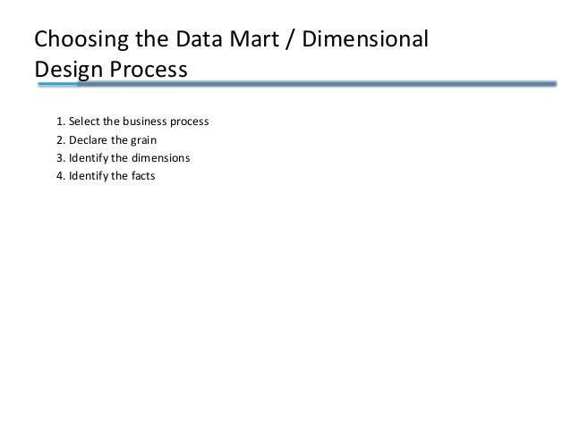 Choosing the Data Mart / Dimensional Design Process 1. Select the business process 2. Declare the grain 3. Identify the di...
