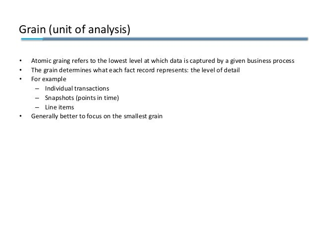 Grain (unit of analysis) • Atomic graing refers to the lowest level at which data is captured by a given business process ...
