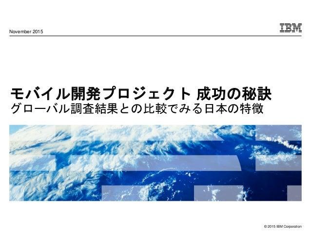© 2015 IBM Corporation モバイル開発プロジェクト 成功の秘訣 グローバル調査結果との比較でみる日本の特徴 November 2015