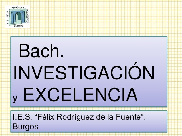 """Bach. INVESTIGACIÓN y EXCELENCIA I.E.S. """"Félix Rodríguez de la Fuente"""". Burgos"""