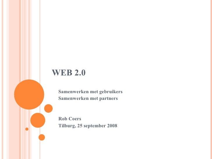 WEB 2.0 Samenwerken met gebruikers Samenwerken met partners Rob Coers Tilburg, 25 september 2008