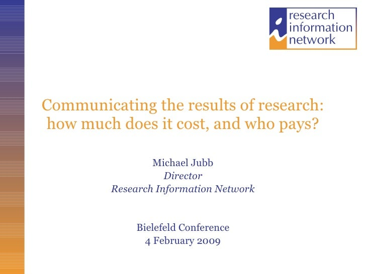 Communicating the results of research: how much does it cost, and who pays? Michael Jubb Director Research Information Net...