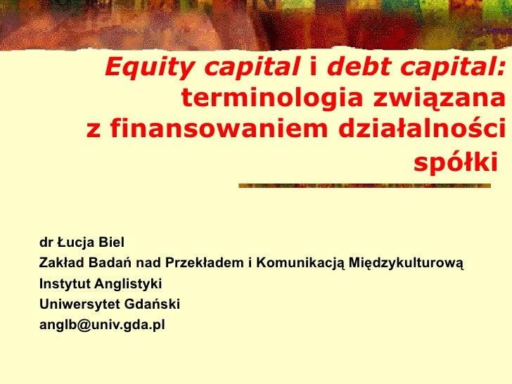 Equity capital  i  debt capital:  terminologia zwi ą zana zfinansowaniem dzia ł alno ś ci spó ł ki   dr Łucja Biel Zakład...