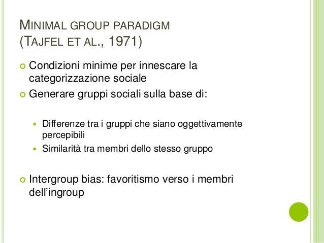 MINIMAL GROUP PARADIGM (TAJFEL ET AL., 1971)  Condizioni minime per innescare la categorizzazione sociale  Generare grup...