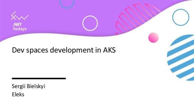 Dev spaces development in AKS Sergii Bielskyi Eleks