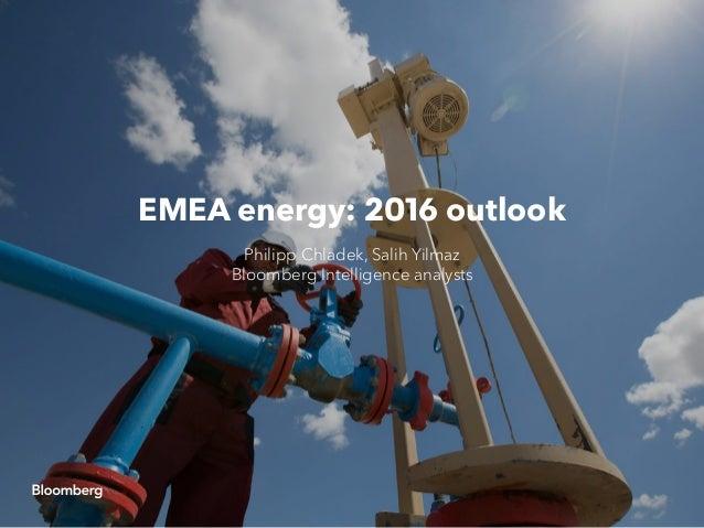 EMEA energy: 2016 outlook Philipp Chladek, Salih Yilmaz Bloomberg Intelligence analysts