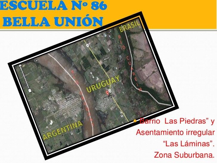 """ESCUELA Nº 86BELLA UNIÓN                 Barrio Las Piedras"""" y                Asentamiento irregular                     ..."""