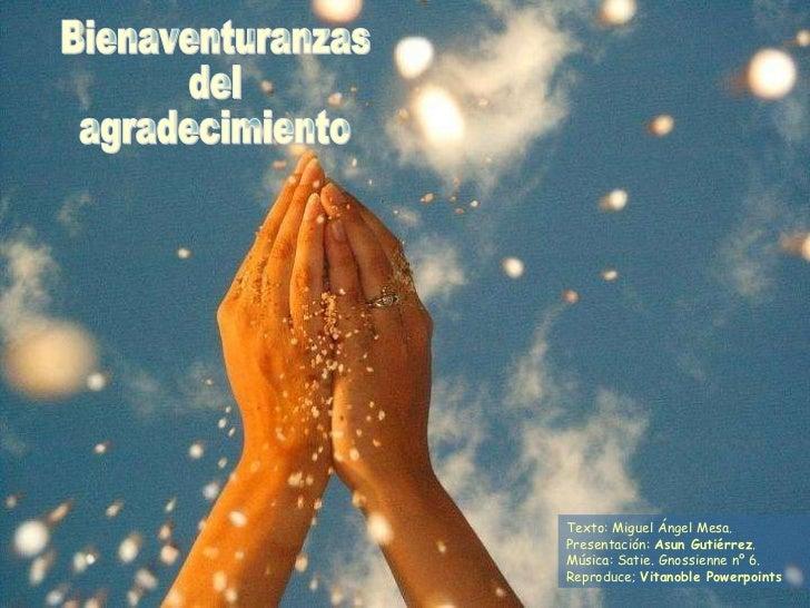 Bienaventuranzas del agradecimiento Texto: Miguel Ángel Mesa. Presentación:  Asun Gutiérrez . Música: Satie. Gnossienne nº...