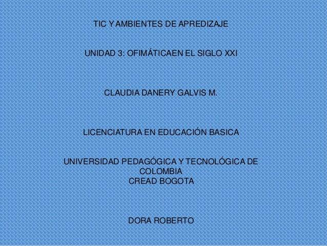TIC Y AMBIENTES DE APREDIZAJE  UNIDAD 3: OFIMÁTICAEN EL SIGLO XXI  CLAUDIA DANERY GALVIS M.  LICENCIATURA EN EDUCACIÓN BAS...