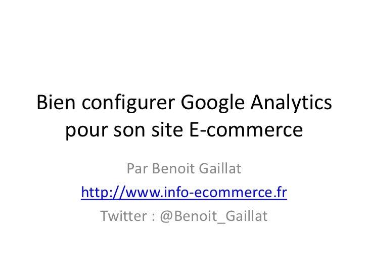 Bien configurer Google Analytics   pour son site E-commerce           Par Benoit Gaillat    http://www.info-ecommerce.fr  ...