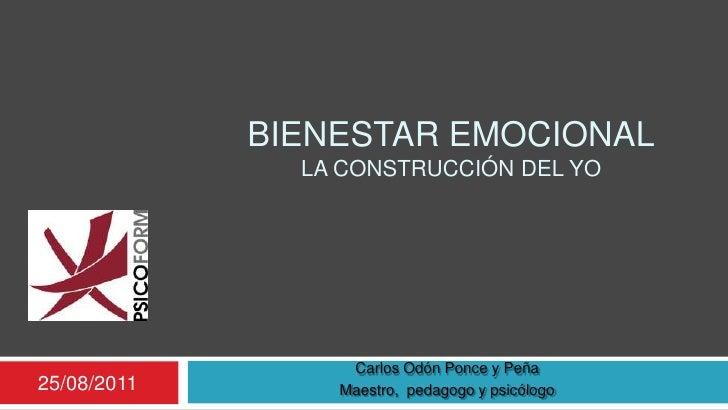 Bienestar emocionalla construcción del yo<br />25/08/2011<br />Carlos Odón Ponce y Peña<br />Maestro,  pedagogo y psicólog...