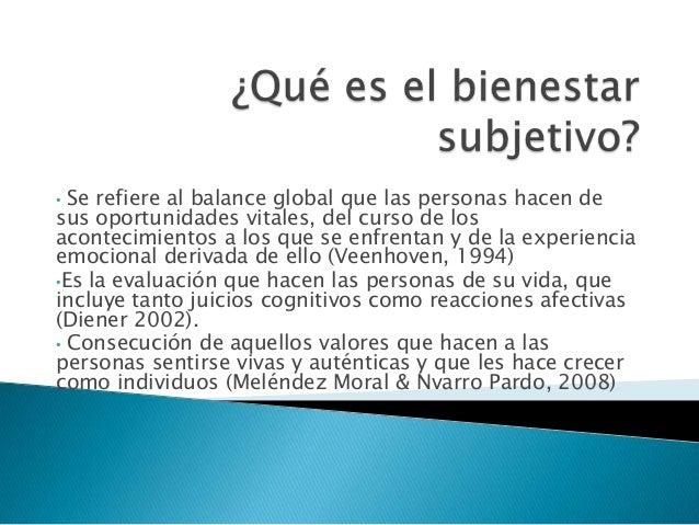 • Se refiere al balance global que las personas hacen desus oportunidades vitales, del curso de losacontecimientos a los q...
