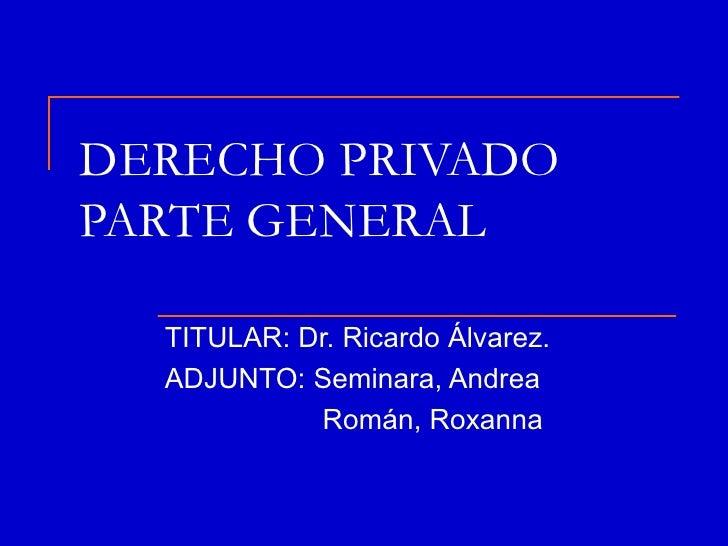 DERECHO PRIVADOPARTE GENERAL  TITULAR: Dr. Ricardo Álvarez.  ADJUNTO: Seminara, Andrea            Román, Roxanna