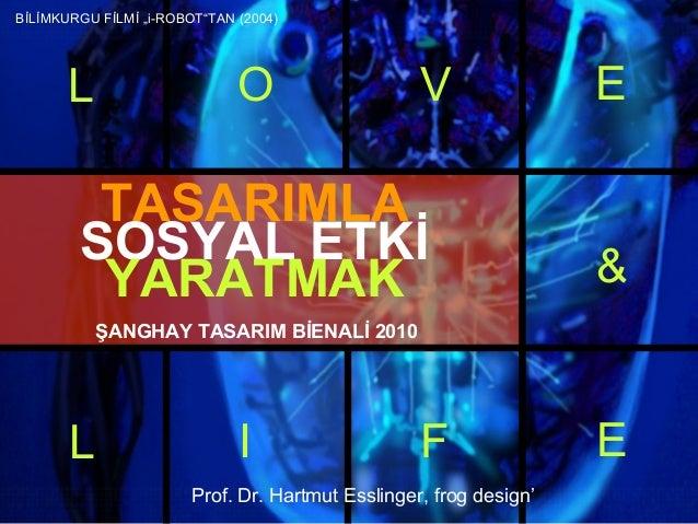 Prof. Dr. Hartmut Esslinger, frog design' TASARIMLA SOSYAL ETKİ YARATMAK L O V E L I F E & ŞANGHAY TASARIM BİENALİ 2010 Bİ...