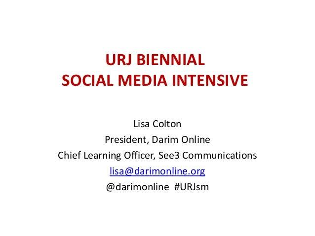 URJ BIENNIAL SOCIAL MEDIA INTENSIVE Lisa Colton President, Darim Online Chief Learning Officer, See3 Communications lisa@d...