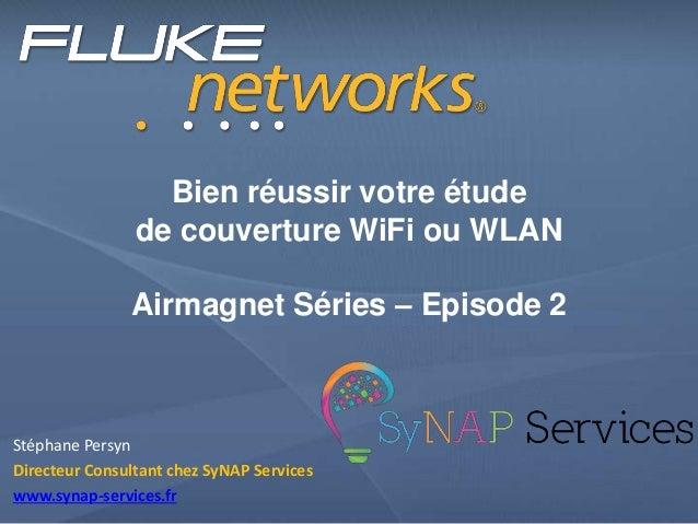 Bien réussir votre étude de couverture WiFi ou WLAN Airmagnet Séries – Episode 2 Stéphane Persyn Directeur Consultant chez...