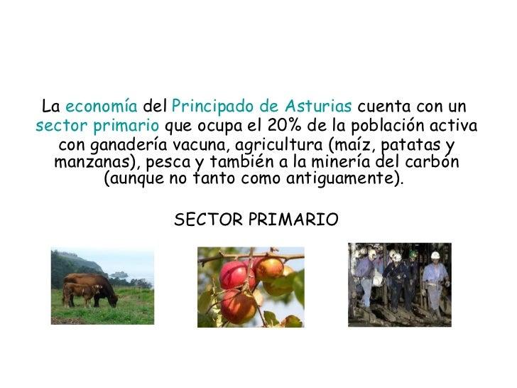 La economía del Principado de Asturias cuenta con un sector primario  que ocupa el 20% de la población activa con gan...