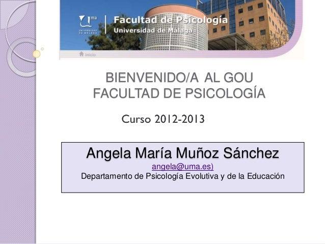 BIENVENIDO/A AL GOU   FACULTAD DE PSICOLOGÍA Angela María Muñoz Sánchez                 angela@uma.es)Departamento de Psic...