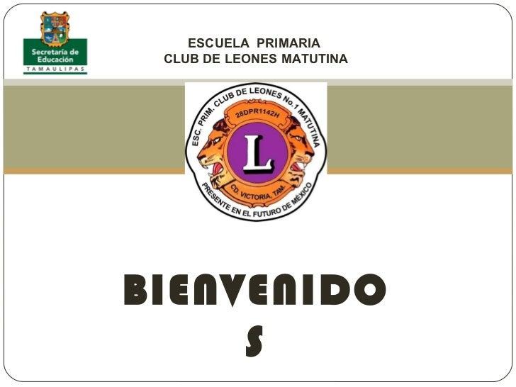 ESCUELA  PRIMARIA  CLUB DE LEONES MATUTINA BIENVENIDOS