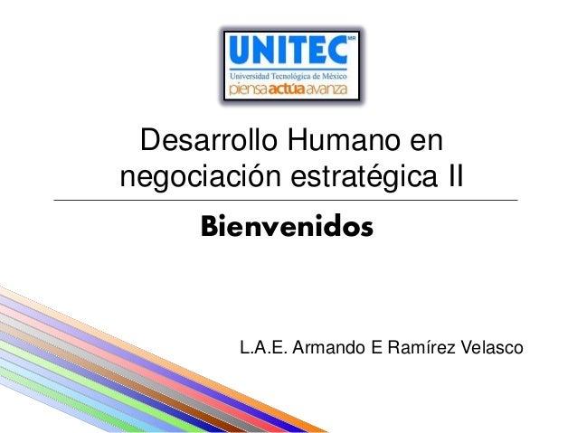 Desarrollo Humano ennegociación estratégica II      Bienvenidos         L.A.E. Armando E Ramírez Velasco