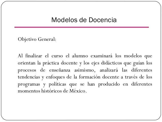Modelos de Docencia Objetivo General: Al finalizar el curso el alumno examinará los modelos que orientan la práctica docen...