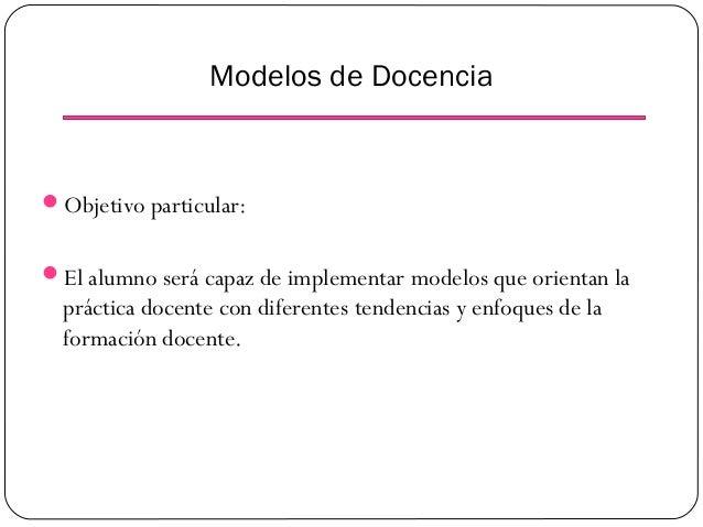 Modelos de Docencia  Objetivo particular: El alumno será capaz de implementar modelos que orientan la  práctica docente ...