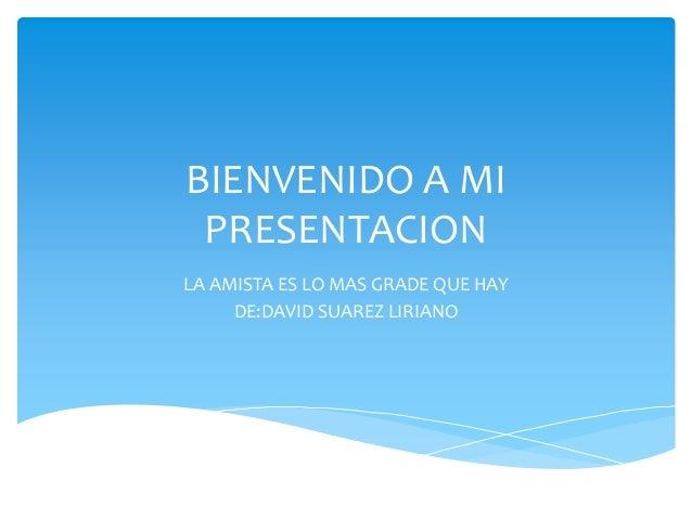 BIENVENIDO A MI PRESENTACION LA AMISTA ES LO MAS GRADE QUE HAY DE:DAVID SUAREZ LIRIANO