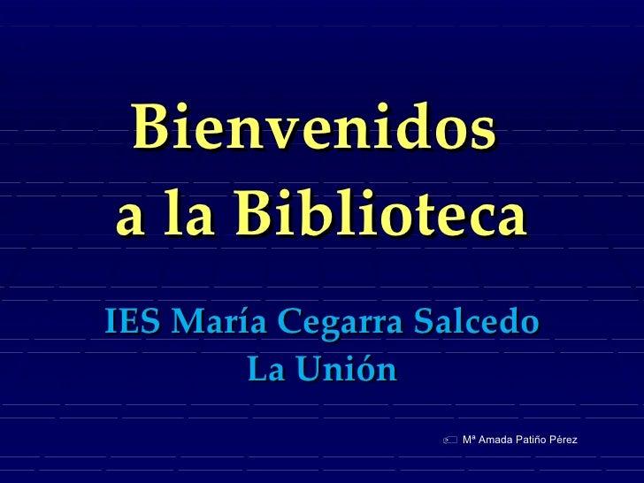 Bienvenidos  a la Biblioteca IES María Cegarra Salcedo La Unión    Mª Amada Patiño Pérez
