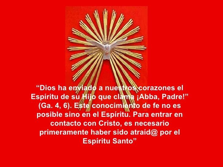 """"""" Dios ha enviado a nuestros corazones el Espíritu de su Hijo que clama ¡Abba, Padre!"""" (Ga. 4, 6). Este conocimiento de fe..."""