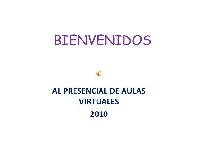 BIENVENIDOS AL PRESENCIAL DE AULAS VIRTUALES 2010