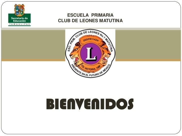 ESCUELA  PRIMARIA <br />CLUB DE LEONES MATUTINA<br />BIENVENIDOS<br />