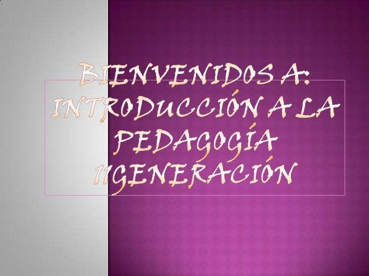 Bienvenidos a:Introducción a la Pedagogía11generación<br />