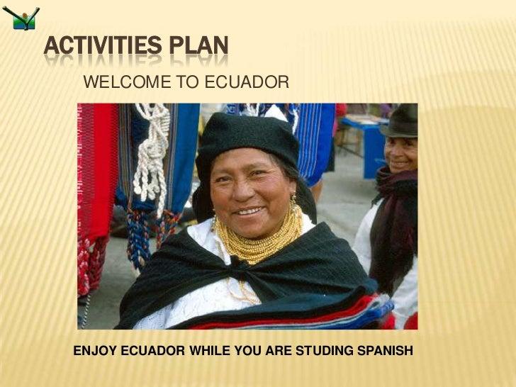 ACTIVITIES PLAN   WELCOME TO ECUADOR  ENJOY ECUADOR WHILE YOU ARE STUDING SPANISH