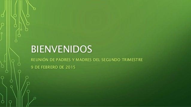 BIENVENIDOS REUNIÓN DE PADRES Y MADRES DEL SEGUNDO TRIMESTRE 9 DE FEBRERO DE 2015