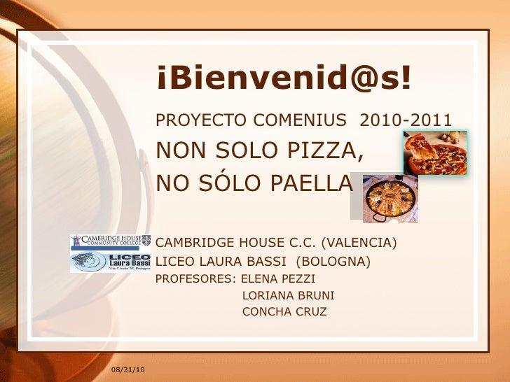 ¡Bienvenid@s! PROYECTO COMENIUS  2010-2011 NON SOLO PIZZA, NO SÓLO PAELLA CAMBRIDGE HOUSE C.C. (VALENCIA) LICEO LAURA BASS...