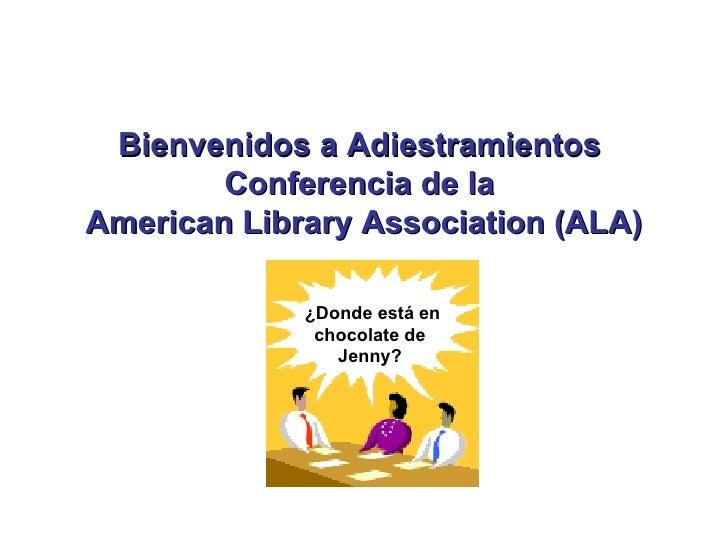 Bienvenidos a Adiestramientos  Conferencia de la  American Library Association (ALA) ¿Donde está en chocolate de Jenny?