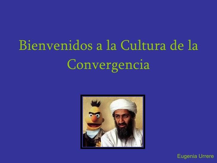 Bienvenidos a la Cultura de la Convergencia Eugenia Urrere