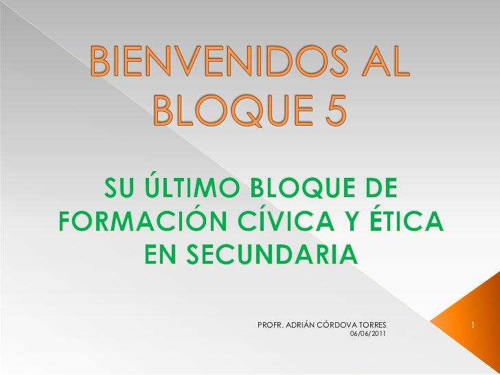 BIENVENIDOS AL BLOQUE 5<br />SU ÚLTIMO BLOQUE DE FORMACIÓN CÍVICA Y ÉTICA EN SECUNDARIA<br />05/06/2011<br />1<br />PROFR....