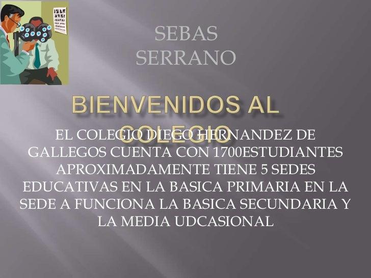 SEBAS             SERRANO    EL COLEGIO DIEGO HERNANDEZ DE GALLEGOS CUENTA CON 1700ESTUDIANTES    APROXIMADAMENTE TIENE 5 ...