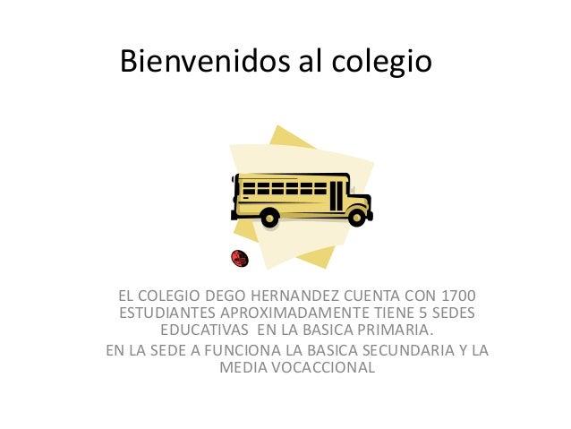 Bienvenidos al colegio EL COLEGIO DEGO HERNANDEZ CUENTA CON 1700 ESTUDIANTES APROXIMADAMENTE TIENE 5 SEDES       EDUCATIVA...